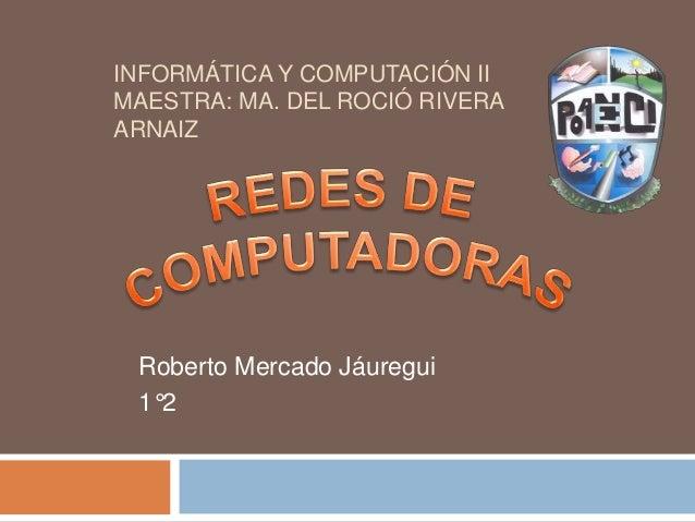 INFORMÁTICA Y COMPUTACIÓN II MAESTRA: MA. DEL ROCIÓ RIVERA ARNAIZ Roberto Mercado Jáuregui 1°2