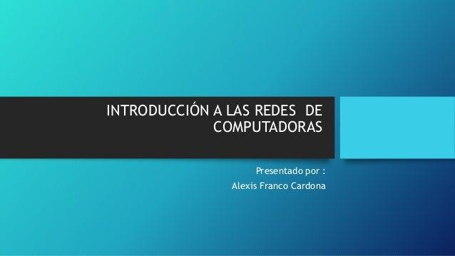 INTRODUCCIÓN A LAS REDES DE  COMPUTADORAS  Presentado por :  Alexis Franco Cardona