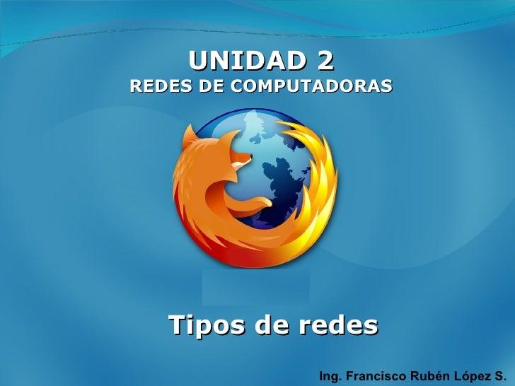 UNIDAD 2 REDES DE COMPUTADORAS Ing. Francisco Rubén López S. Tipos de redes