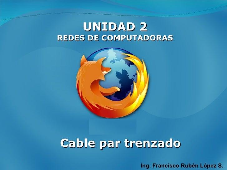 UNIDAD 2 REDES DE COMPUTADORAS Ing. Francisco Rubén López S. Cable par trenzado