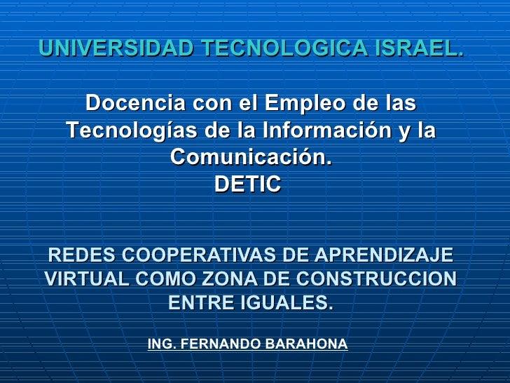 REDES COOPERATIVAS DE APRENDIZAJE VIRTUAL COMO ZONA DE CONSTRUCCION ENTRE IGUALES. UNIVERSIDAD TECNOLOGICA ISRAEL. Docenci...