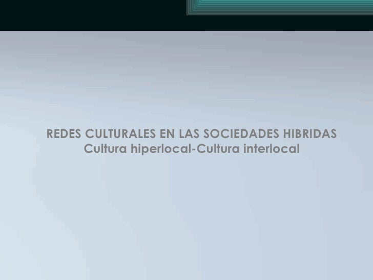 REDES CULTURALES EN LAS SOCIEDADES HIBRIDAS Cultura hiperlocal-Cultura interlocal