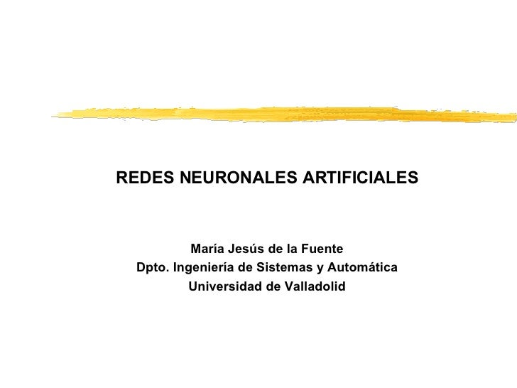 REDES NEURONALES ARTIFICIALES María Jesús de la Fuente Dpto. Ingeniería de Sistemas y Automática Universidad de Valladolid