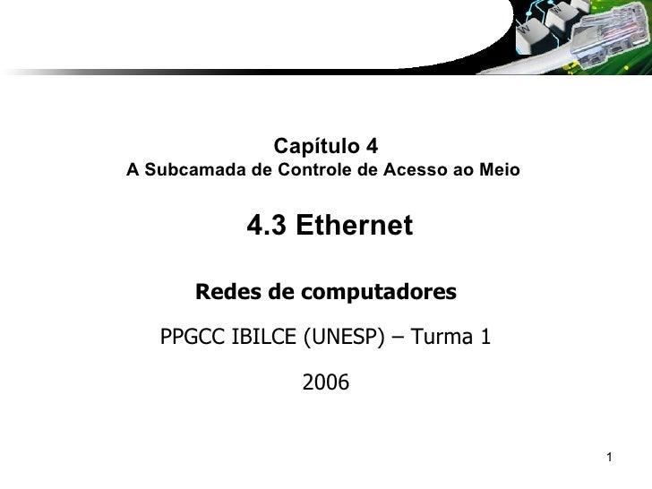 Capítulo 4 A Subcamada de Controle de Acesso ao Meio   4.3 Ethernet Redes de computadores PPGCC IBILCE (UNESP) – Turma 1 2...