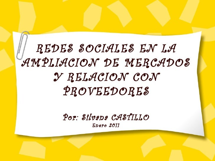 REDES SOCIALES EN LA AMPLIACION DE MERCADOS Y RELACION CON PROVEEDORES Por: Silvana CASTILLO Enero 2011