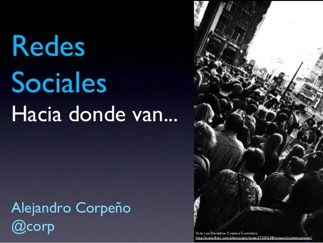 Redes Sociales Hacia donde van... Alejandro Corpeño @corp Foto con Derechos Creative Commons: http://www.flickr.com/photos...