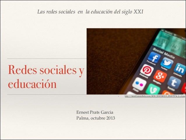 Las redes sociales en la educación del siglo XXI  Redes sociales y educación ❖  Ernest Prats Garcia! Palma, octubre 2013  ...