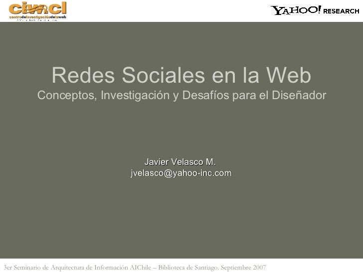 Javier Velasco M.  [email_address] Redes Sociales en la Web Conceptos, Investigación y Desafíos para el Diseñador