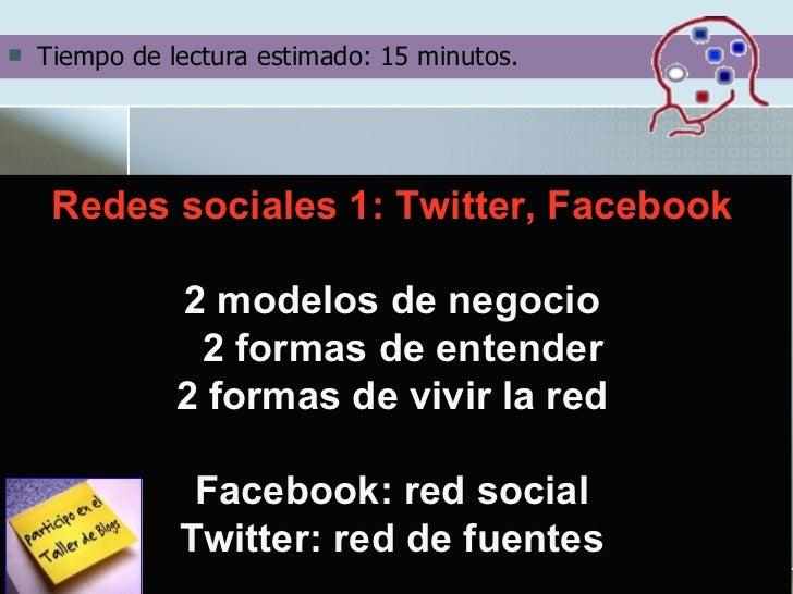 <ul><li>Tiempo de lectura estimado: 15 minutos. </li></ul>Redes sociales 1: Twitter, Facebook 2 modelos de negocio  2 form...