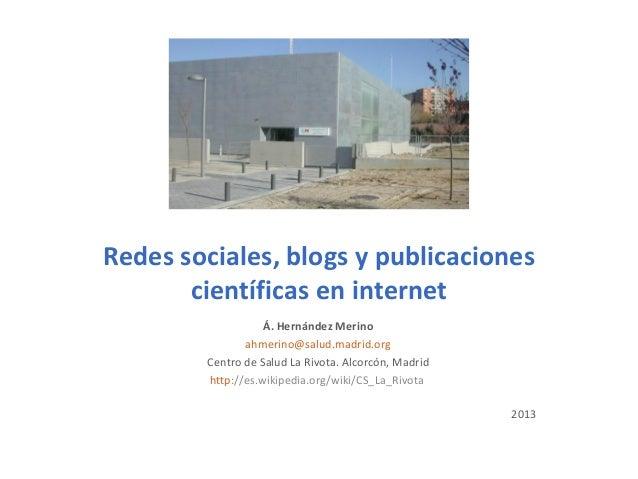 Redes sociales, blogs y publicacionescientíficas en internetÁ. Hernández Merinoahmerino@salud.madrid.orgCentro de Salud La...