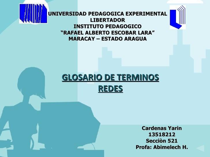 GLOSARIO DE TERMINOS REDES Cardenas Yarin 13518212 Secciòn 521 Profa: Abimelech H. UNIVERSIDAD PEDAGOGICA EXPERIMENTAL LIB...