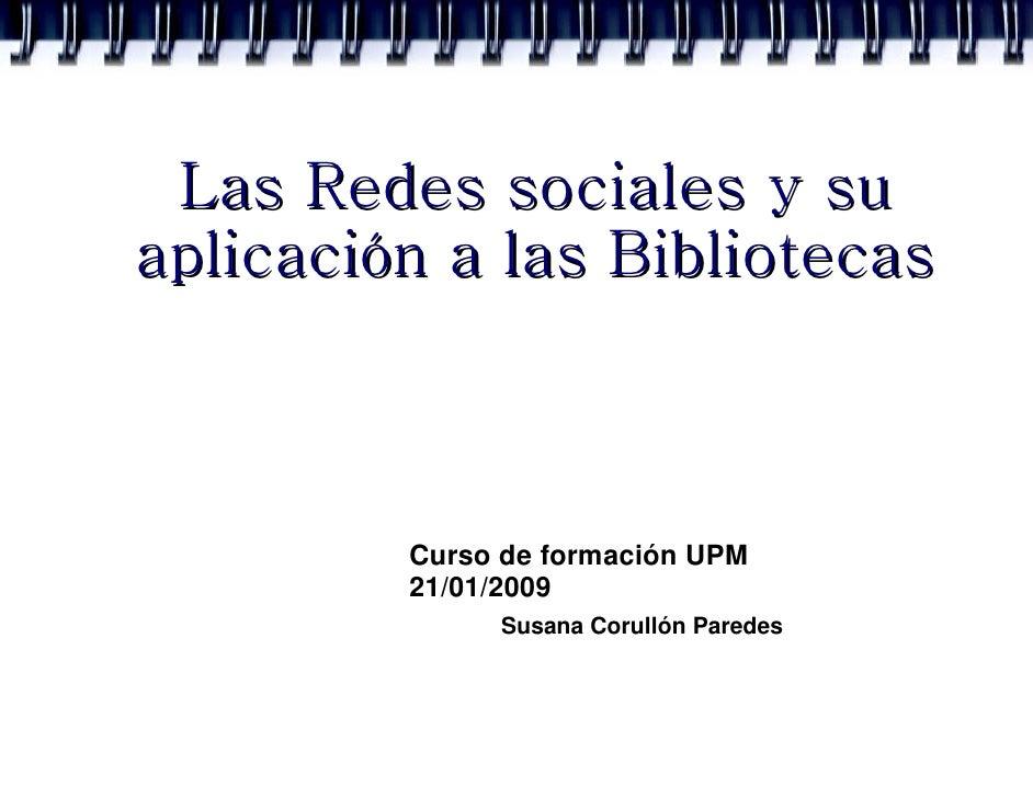Las Redes sociales y su aplicación a las Bibliotecas             Curso de formación UPM          21/01/2009               ...