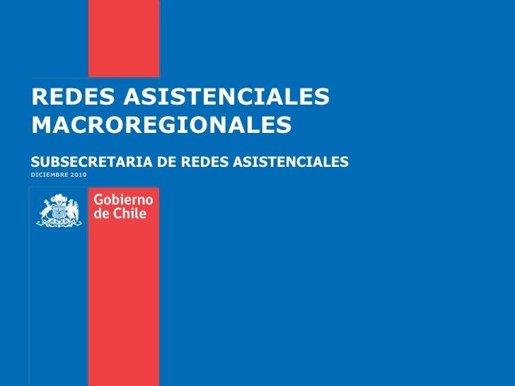 REDES ASISTENCIALES MACROREGIONALES SUBSECRETARIA DE REDES ASISTENCIALES DICIEMBRE 2010