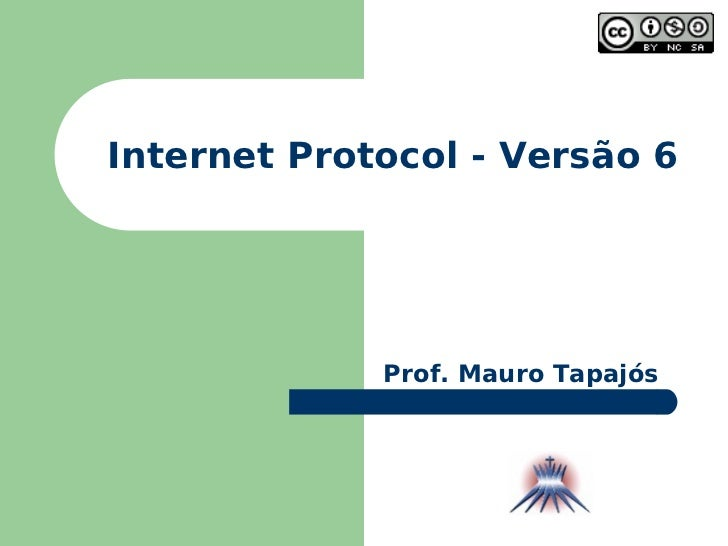 Internet Protocol - Versão 6 Prof. Mauro Tapajós