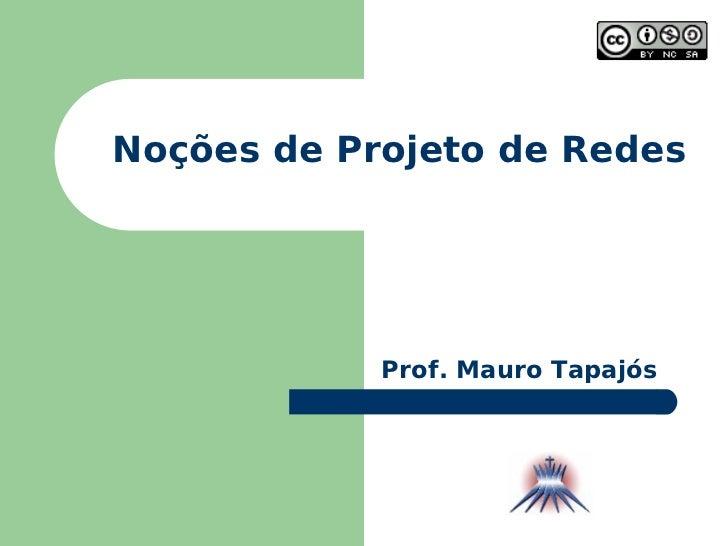 Noções de Projeto de Redes Prof. Mauro Tapajós