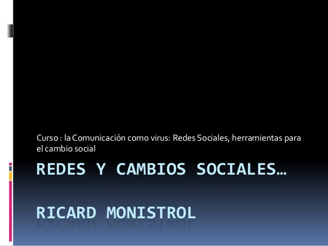 REDES Y CAMBIOS SOCIALES…RICARD MONISTROLCurso : la Comunicación como virus: Redes Sociales, herramientas parael cambio so...