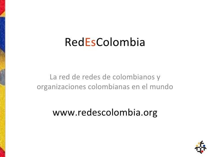 Red Es Colombia La red de redes de colombianos y organizaciones colombianas en el mundo www.redescolombia.org