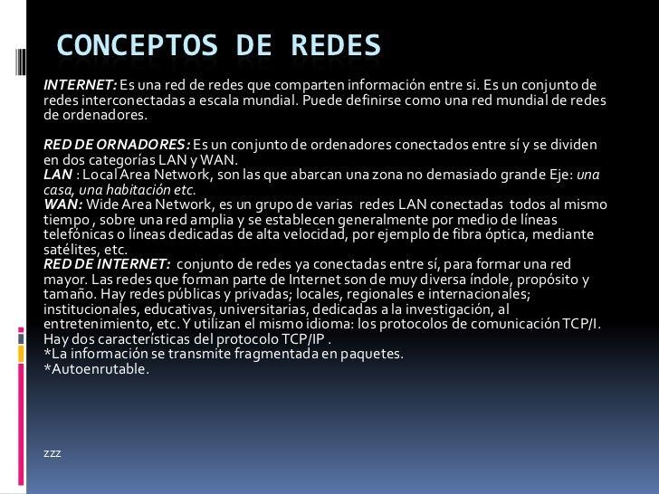 CONCEPTOS DE REDESINTERNET: Es una red de redes que comparten información entre si. Es un conjunto deredes interconectadas...