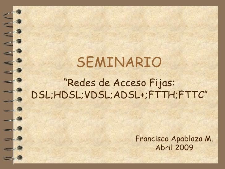 """SEMINARIO """" Redes de Acceso Fijas: DSL;HDSL;VDSL;ADSL+;FTTH;FTTC"""" Francisco Apablaza M. Abril 2009"""