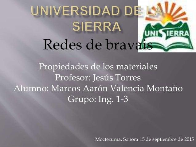 Redes de bravais Propiedades de los materiales Profesor: Jesús Torres Alumno: Marcos Aarón Valencia Montaño Grupo: Ing. 1-...