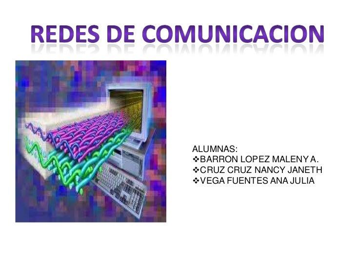 REDES DE COMUNICACION<br />ALUMNAS:<br /><ul><li>BARRON LOPEZ MALENY A.