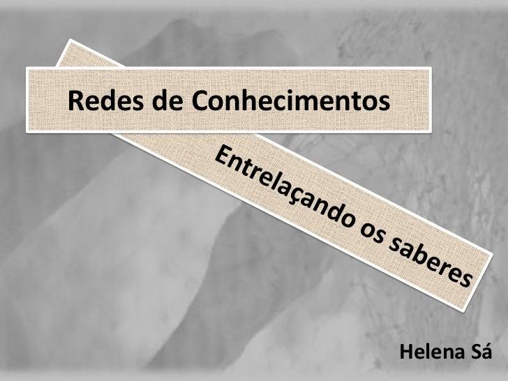 Redes de Conhecimentos<br />Entrelaçando os saberes<br />Helena Sá<br />