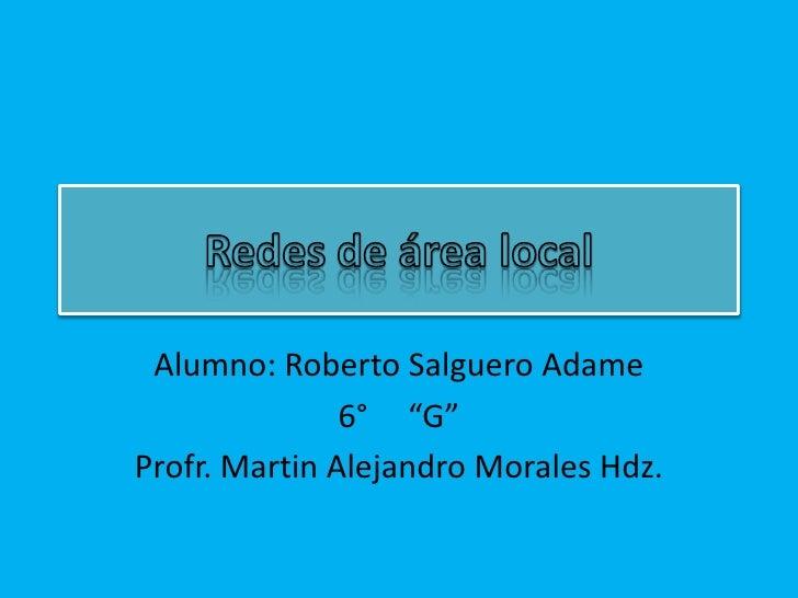 """Alumno: Roberto Salguero Adame               6° """"G""""Profr. Martin Alejandro Morales Hdz."""