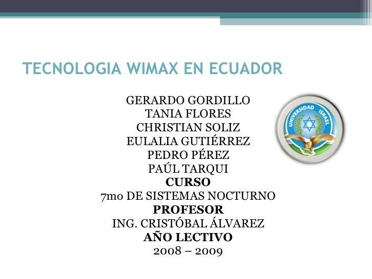 TECNOLOGIA WIMAX EN ECUADOR <ul><li>GERARDO GORDILLO </li></ul><ul><li>TANIA FLORES </li></ul><ul><li>CHRISTIAN SOLIZ </li...