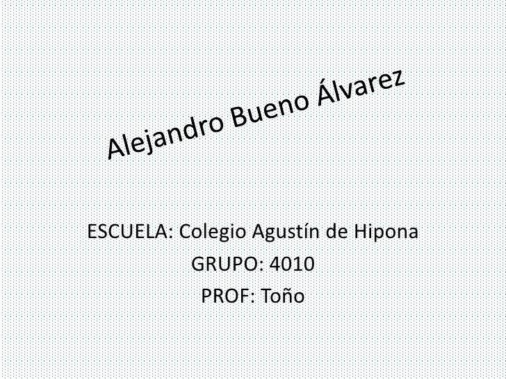 ESCUELA: Colegio Agustín de Hipona          GRUPO: 4010           PROF: Toño