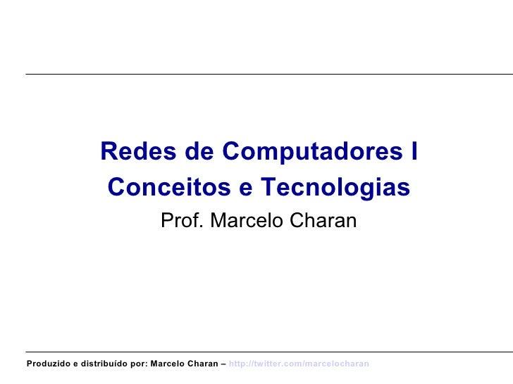<ul><li>Redes de Computadores I </li></ul><ul><li>Conceitos e Tecnologias </li></ul><ul><li>Prof. Marcelo Charan </li></ul...
