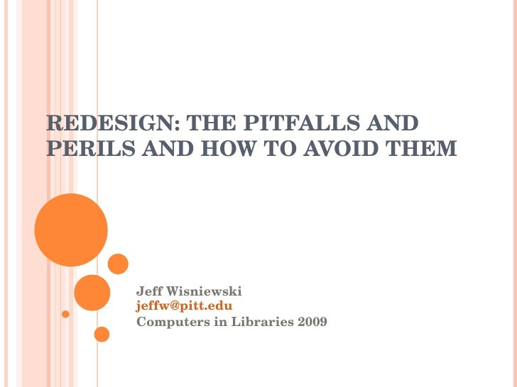REDESIGN: THE PITFALLS AND PERILS AND HOW TO AVOID THEM Jeff Wisniewski [email_address] Computers in Libraries 2009