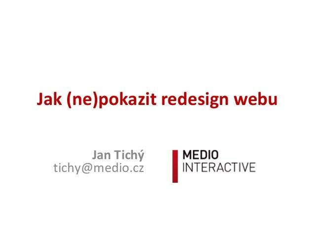 Jak (ne)pokazit redesign webu Jan Tichý tichy@medio.cz