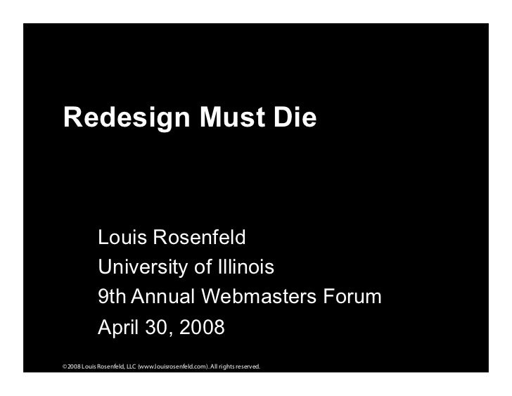 Redesign Must Die                Louis Rosenfeld             University of Illinois             9th Annual Webmasters Foru...
