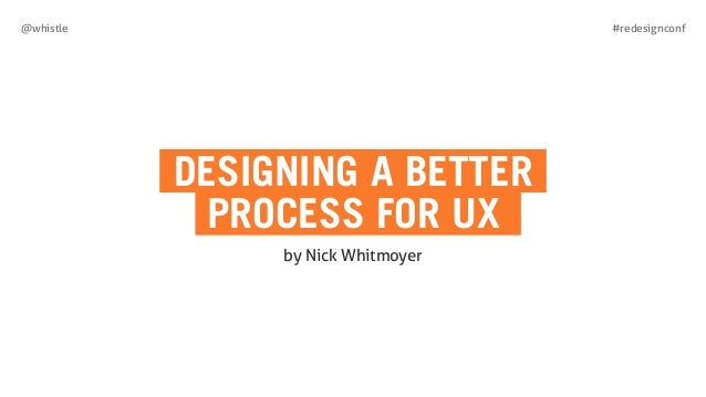 #redesignconf@whistle DESIGNING A BETTER PROCESS FOR UX by Nick Whitmoyer