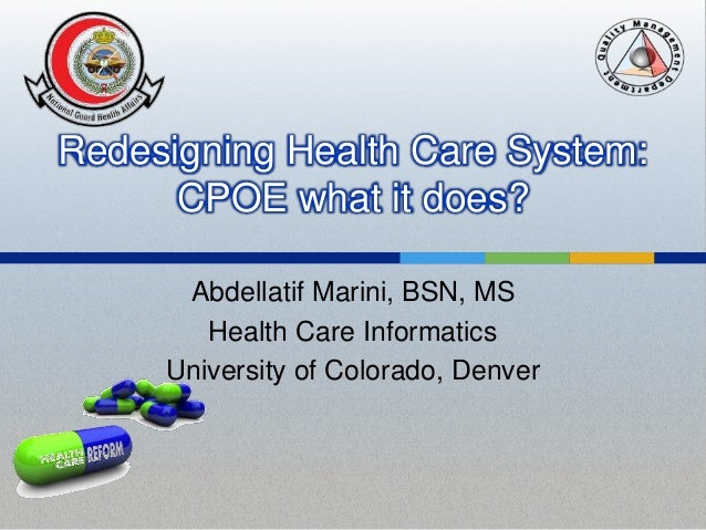 Redesigning Health Care System: CPOE what it does? Abdellatif Marini, BSN, MS Health Care Informatics University of Colora...