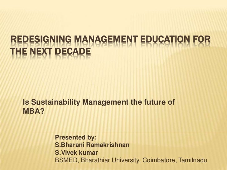 Redesigning Management Education for the Next Decade<br />Is Sustainability Management the future of MBA?<br />Presented b...