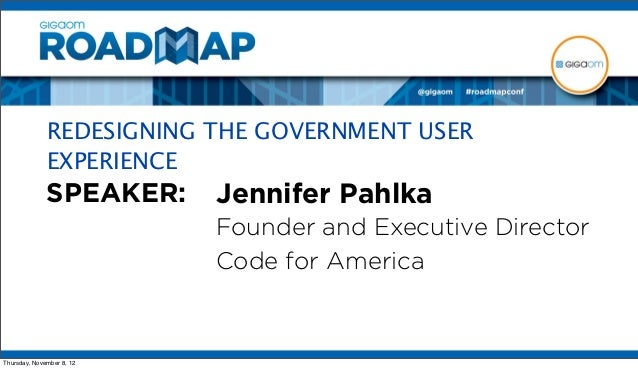 REDESIGNING THE GOVERNMENT USER              EXPERIENCE              SPEAKER:     Jennifer Pahlka                         ...