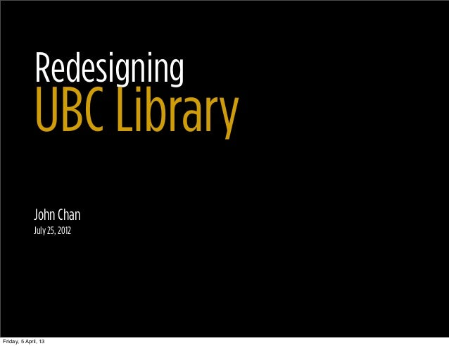 Redesigning              UBC Library              John Chan              July 25, 2012Friday, 5 April, 13