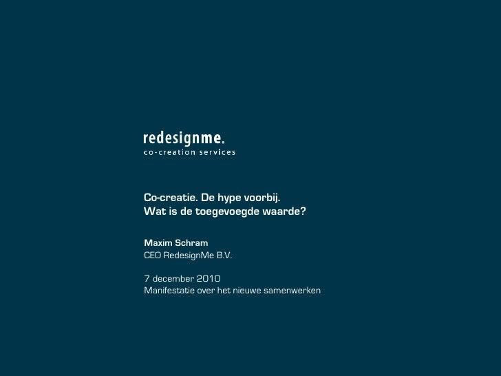 Co-creatie. De hype voorbij.Wat is de toegevoegde waarde?Maxim SchramCEO RedesignMe B.V.7 december 2010Manifestatie over h...