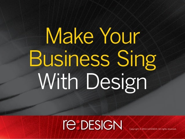 Make YourMake Your BusinessBusiness Sing       Sing With Design   With Design             Copyright © 2013 re:DESIGN. All ...