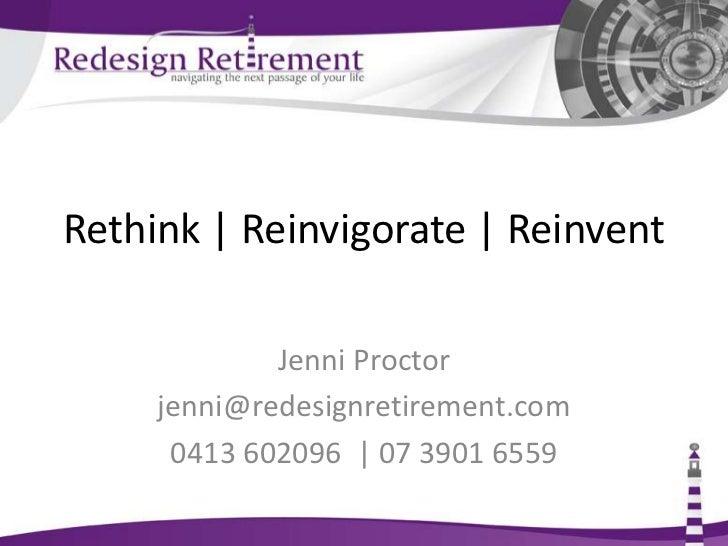 Rethink | Reinvigorate | Reinvent<br />Jenni Proctor<br />info@redesignretirement.com.au<br />0413 602096  | 07 3901 6559<...