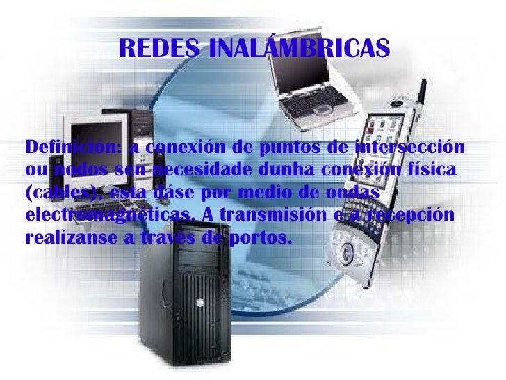 REDES INALÁMBRICAS Definición: a conexión de puntos de intersección ou nodos sen necesidade dunha conexión física (cables)...