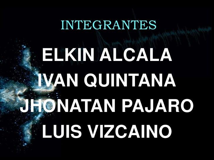 INTEGRANTES<br />ELKIN ALCALA<br />IVAN QUINTANA<br />JHONATAN PAJARO<br />LUIS VIZCAINO<br />