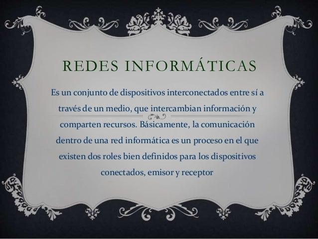 REDES INFORMÁTICAS Es un conjunto de dispositivos interconectados entre sí a través de un medio, que intercambian informac...