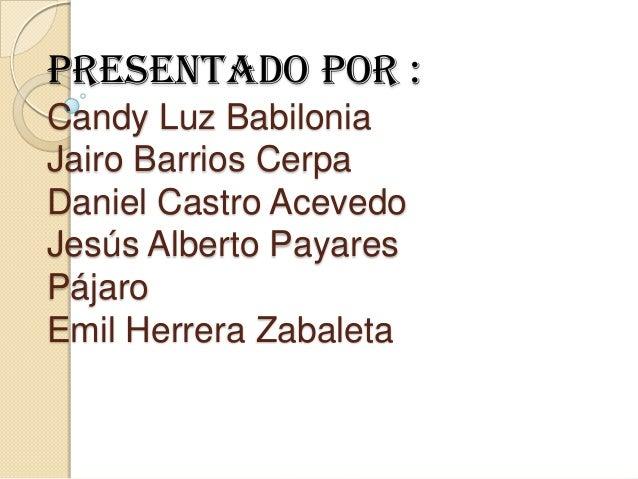 Presentado por :Candy Luz BabiloniaJairo Barrios CerpaDaniel Castro AcevedoJesús Alberto PayaresPájaroEmil Herrera Zabaleta