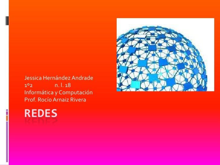 Jessica Hernández Andrade1º2          n. l. 18Informática y ComputaciónProf. Rocío Arnaiz RiveraREDES