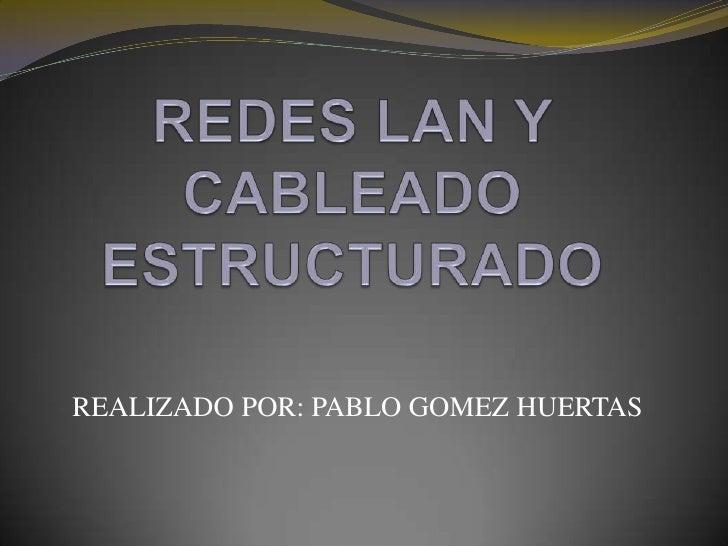 REDES LAN Y CABLEADO ESTRUCTURADO<br />REALIZADO POR: PABLO GOMEZ HUERTAS<br />