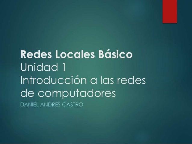 Redes Locales Básico  Unidad 1  Introducción a las redes  de computadores  DANIEL ANDRES CASTRO