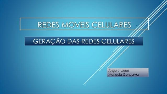 REDES MOVEIS CELULARES  GERAÇÃO DAS REDES CELULARES  Ângelo Lopes  Manuela Gonçalves