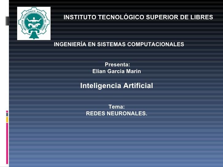 INGENIERÍA EN SISTEMAS COMPUTACIONALES    Presenta: Elian García Marín  Inteligencia Artificial Tema: REDES NEURONA...